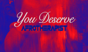 AfroTherapist You Deserve