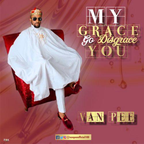 """Van Pee – """"My Grace Go Disgrace You"""" #Arewapublisize"""