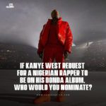 If Kanye West Request For A Nigerian Rapper To Be On His 'Donda' Album, Who Would You Nominate?