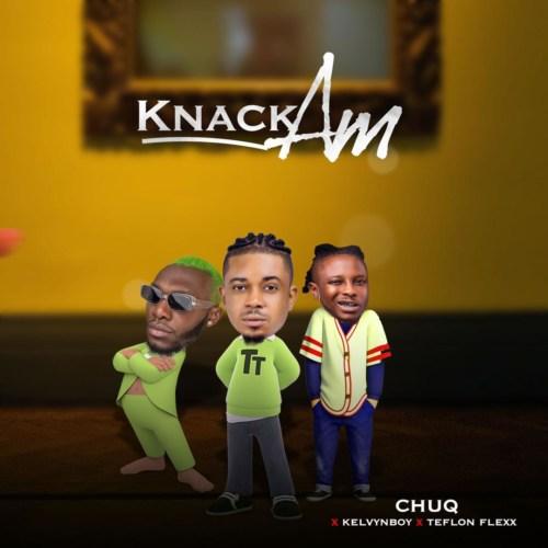 """Chuq – """"Knack Am"""" ft. Kelvyn Boy, Teflon Flexx #Arewapublisize"""