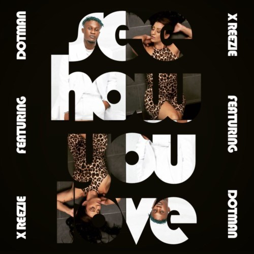 """X ReeZie – """"See How You Love"""" ft. Dotman #Arewapublisize"""